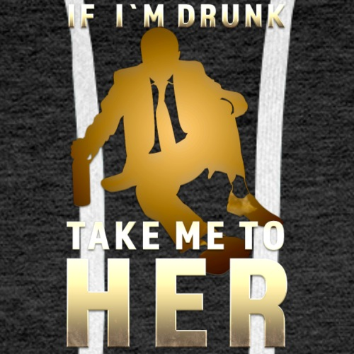 IF IM DRUNK TAKE ME TO HER - Männer Premium Hoodie
