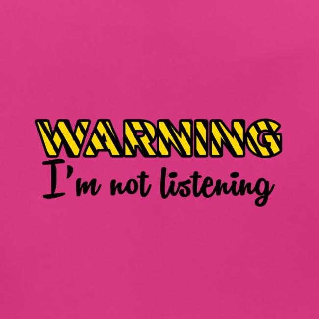 Warning Im not listening!