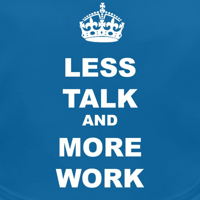 LESS TALK AND MORE WORK
