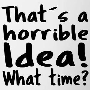That´s a horrible Idea! What time? - Tasse zweifarbig