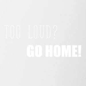Too loud? Go home funny sayings - Contrasting Mug