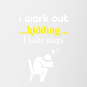 I work out I am just kidding actually I take naps - Tasse zweifarbig