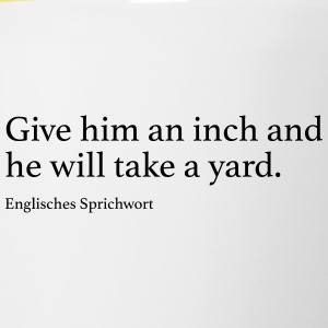 Give him an inch and he will take a yard. - Tasse zweifarbig