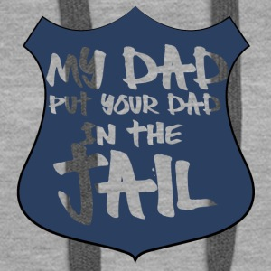 Police: My dad put your dad in the jail - Women's Premium Hoodie