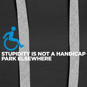 Stupidity Is Not A Handicap. Park Elsewhere! - Women's Premium Hoodie