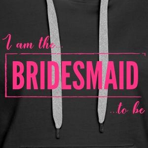 I am the Bridesmaid To Be in Pink - Women's Premium Hoodie
