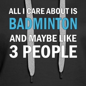 All I Care About ice Badminton and Maybe Like 3 - Women's Premium Hoodie
