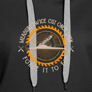 Measure twice cut one then force it to fit - Women's Premium Hoodie