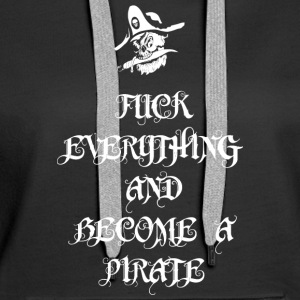 Fuck Everything And Become A Pirate - Women's Premium Hoodie