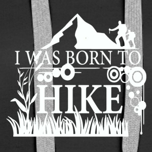 I WAS BORN TO HIKE - love for hiking - Women's Premium Hoodie