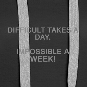 Difficult takes a day. Impossible a week! - Women's Premium Hoodie