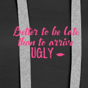 Better to be late than to arrive ugly! - Women's Premium Hoodie