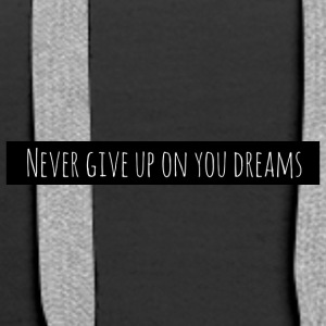 Never give up on your dreams - Premiumluvtröja dam