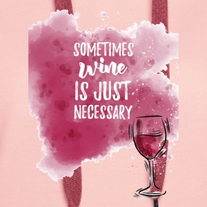 Sometimes wine is simply necessary! - Women's Premium Hoodie