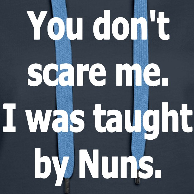 YOU DONT SCARE ME I WAS TAUGHT BY NUNS