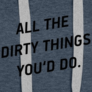 All the dirty things you'd do - Frauen Premium Hoodie