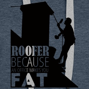 Roofer, Because An Office Makes You - Women's Premium Hoodie