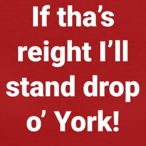 Yorkshire -If Tha's Reight I'll Stand Drop of York - Women's Organic T-shirt