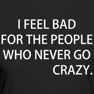 I FEEL BAD FOR THE PEOPLE WHO NEVER GO CRAZY - Frauen Bio-T-Shirt