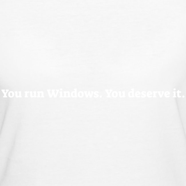 You run Windows You deserve it