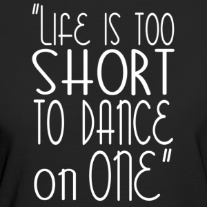 Life is too short to dance on one - DanceShirts - Frauen Bio-T-Shirt