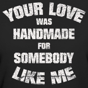 YOUR LOVE WAS HANDMADE FOR SOMEBODY LIKE ME SHIRT - Frauen Bio-T-Shirt