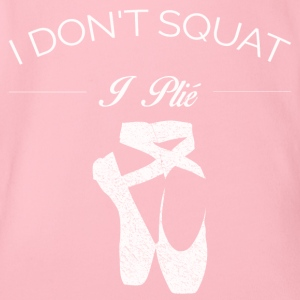 BALLET I DO NOT SQUAT I PLIE SHIRT - Organic Short-sleeved Baby Bodysuit