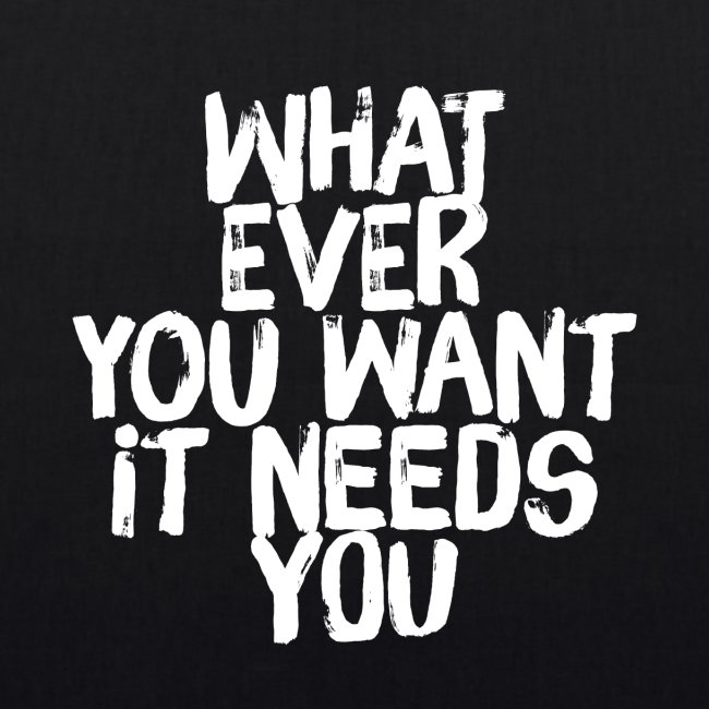 WHATEVER YOU WANT IT NEEDS YOU