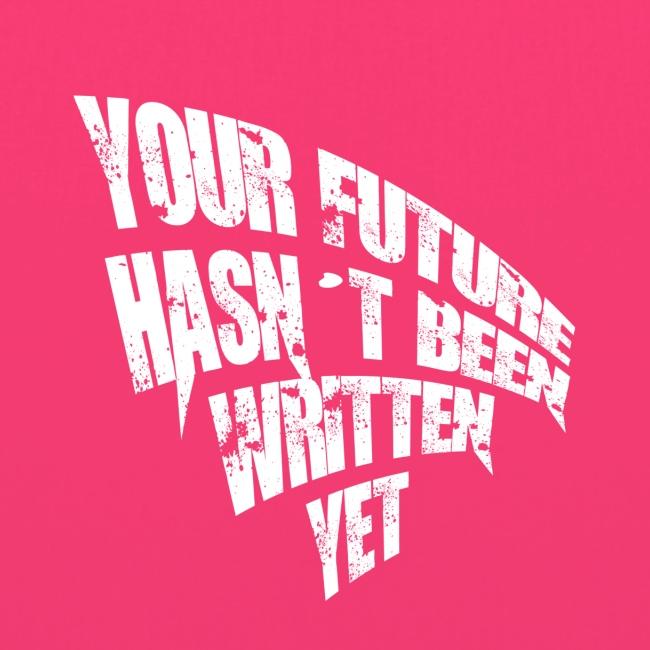 YOUR FUTURE HASN´T BEEN WRITTEN YET