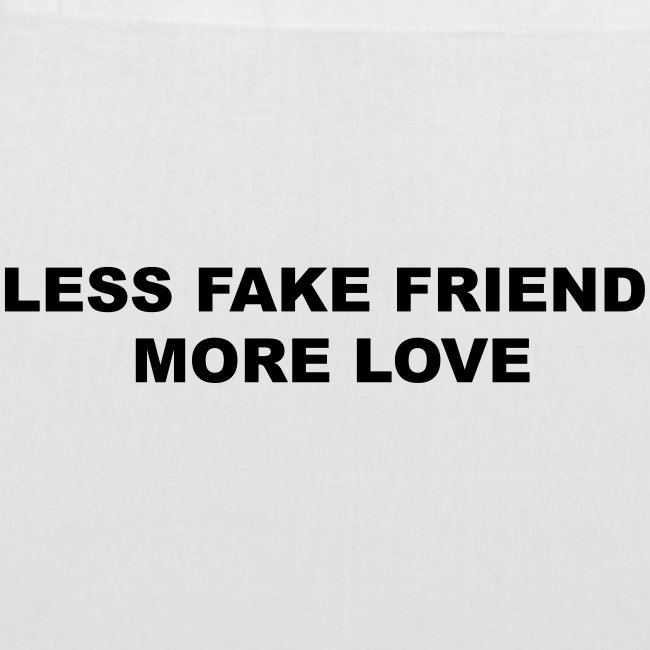 LESS FAKE FRIEND, MORE LOVE