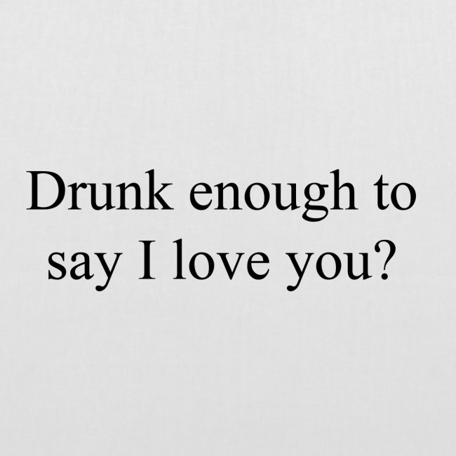 """Betrunken genug um """"Ich liebe dich"""" zu sagen?"""