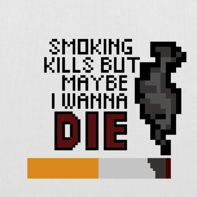 Smoking kills, but maybe i wanna die