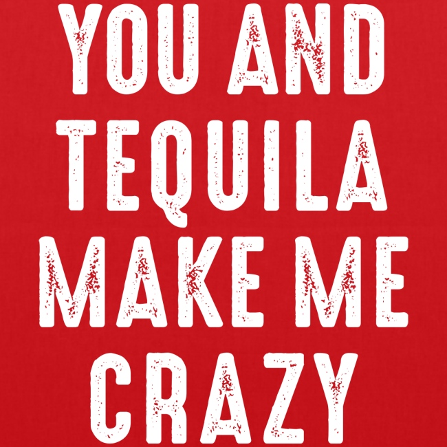 you and tequila make me crazy verrückt love Party