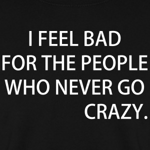 I FEEL BAD FOR THE PEOPLE WHO NEVER GO CRAZY - Männer Pullover