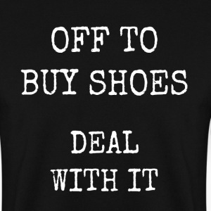 off to buy shoes - deal with it - Men's Sweatshirt