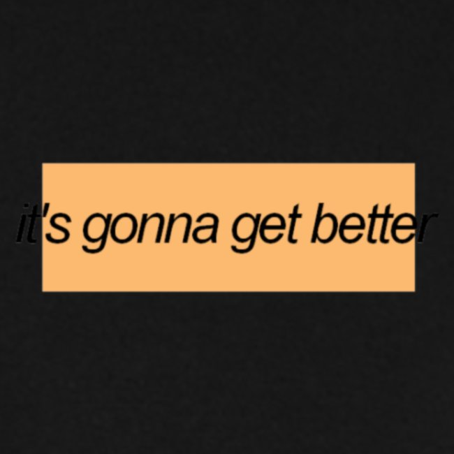 its gonna get better