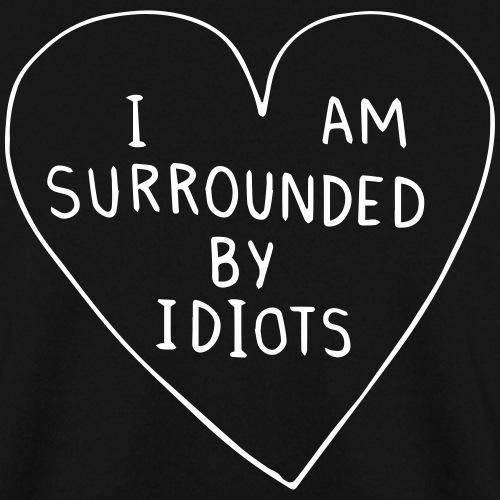I AM SURROUNDED BY IDIOTS - Unisex Sweatshirt