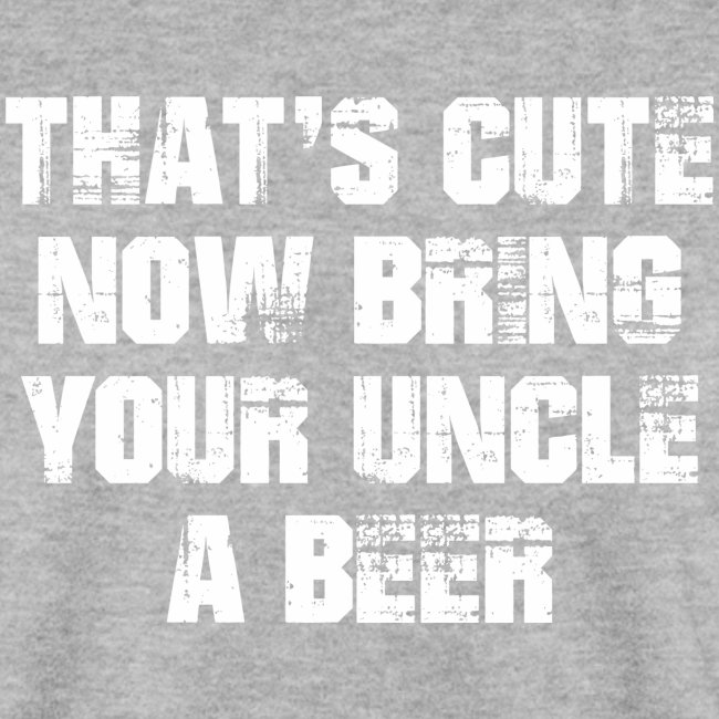 That's Cute Now Bring Your Uncle A Beer