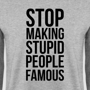 Stop Making Stupid People Famous - Men's Sweatshirt