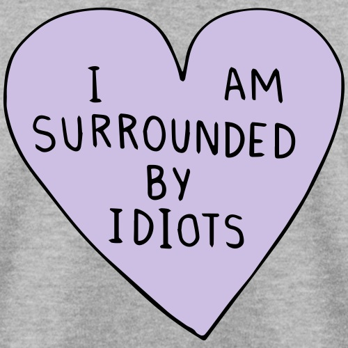 I AM SURROUNDED BY IDIOTS - Men's Sweatshirt