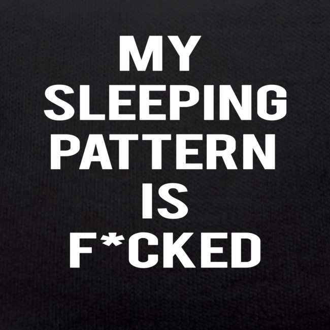 My sleeping pattern is f*cked