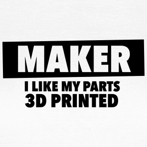 maker - i like my parts 3d printed - Women's T-Shirt