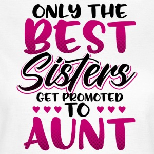 Only the best sisters get promoted to aunt - Frauen T-Shirt