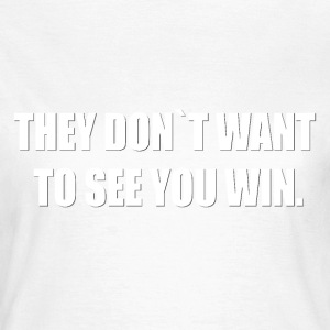 THEY DON´T WANT TO SEE YOU WIN. - Frauen T-Shirt