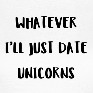 Whatever. I'll just date unicorns - Frauen T-Shirt