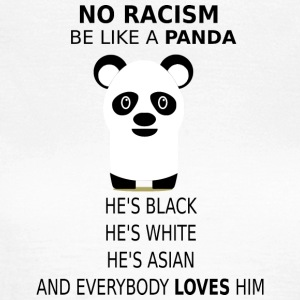 No Racism! Be like a panda! - Women's T-Shirt