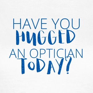 Optiker: Have you hugged an optician today? - Frauen T-Shirt