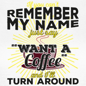"Can not remember my name? Just say ""want a coffee"" - Women's T-Shirt"