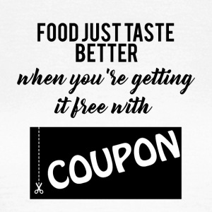Couponing / Gifts: food just taste better ... - Women's T-Shirt
