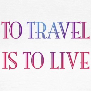 To travel is to live. - Women's T-Shirt